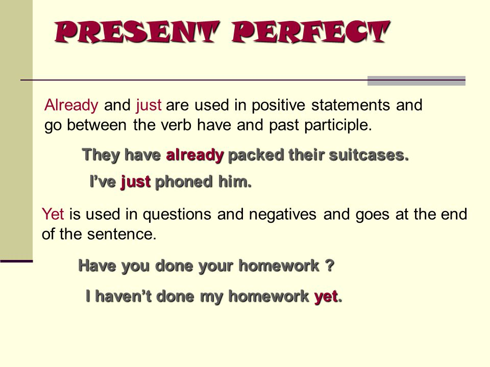 PRESENT PERFECT Already and just are used in positive statements and