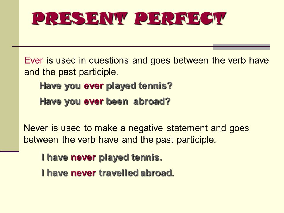 PRESENT PERFECT Ever is used in questions and goes between the verb have. and the past participle.