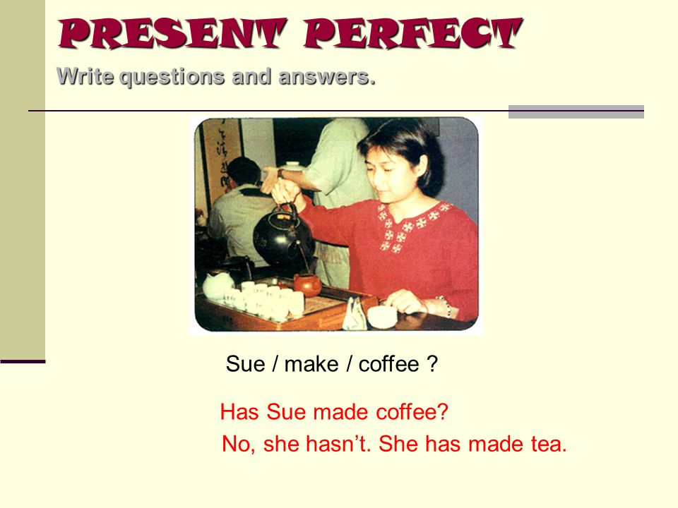 PRESENT PERFECT Write questions and answers. Sue / make / coffee