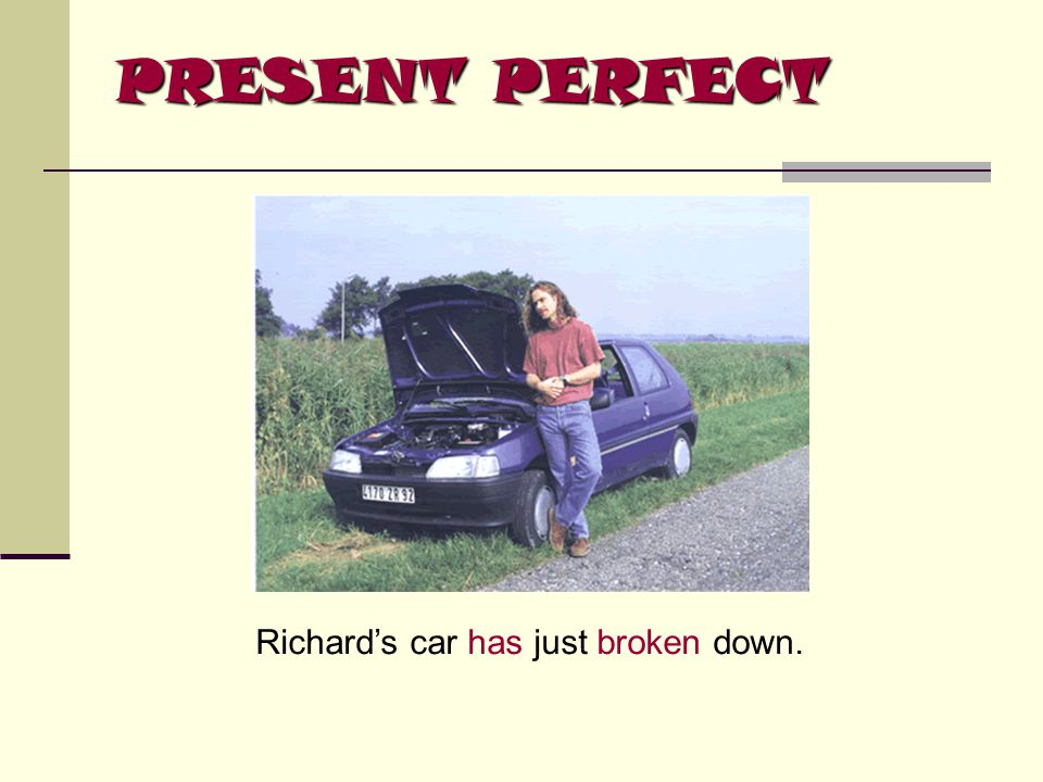 PRESENT PERFECT Richard's car has just broken down.