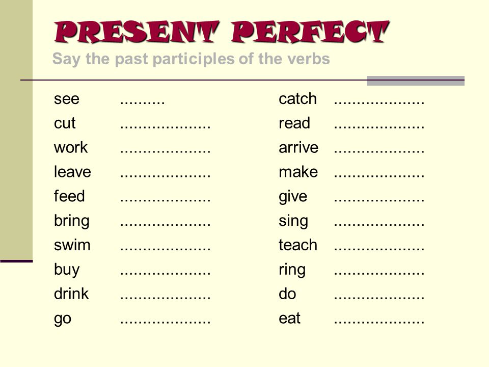 PRESENT PERFECT Say the past participles of the verbs see ..........