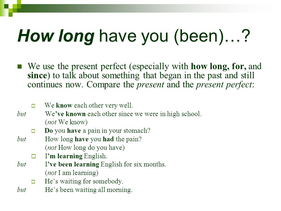 How long have you (been)…