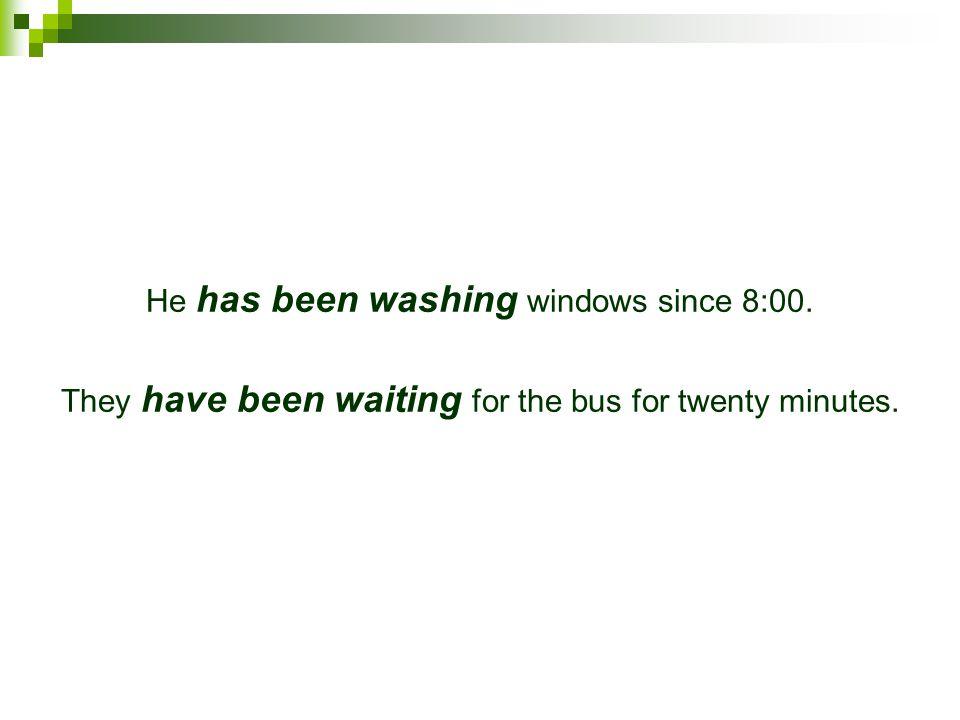 He has been washing windows since 8:00.