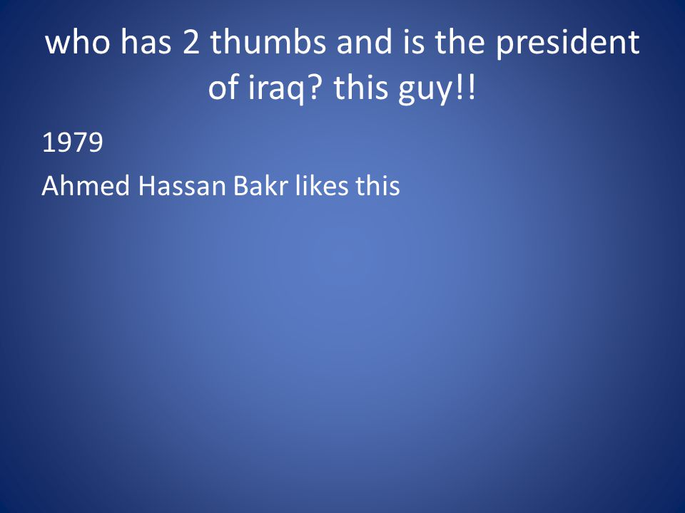 who has 2 thumbs and is the president of iraq this guy!!
