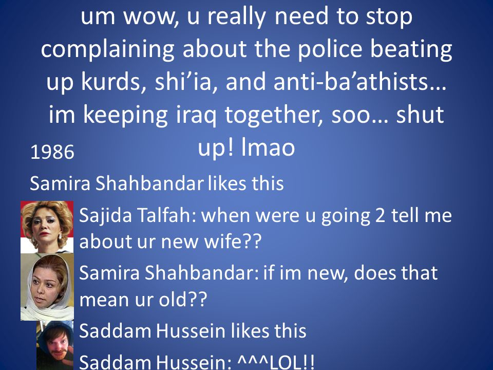 um wow, u really need to stop complaining about the police beating up kurds, shi'ia, and anti-ba'athists… im keeping iraq together, soo… shut up! lmao