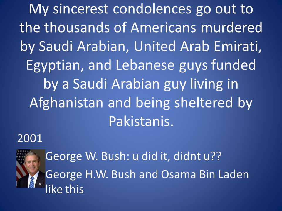 My sincerest condolences go out to the thousands of Americans murdered by Saudi Arabian, United Arab Emirati, Egyptian, and Lebanese guys funded by a Saudi Arabian guy living in Afghanistan and being sheltered by Pakistanis.