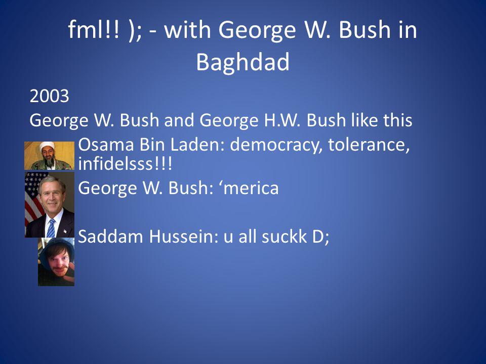 fml!! ); - with George W. Bush in Baghdad