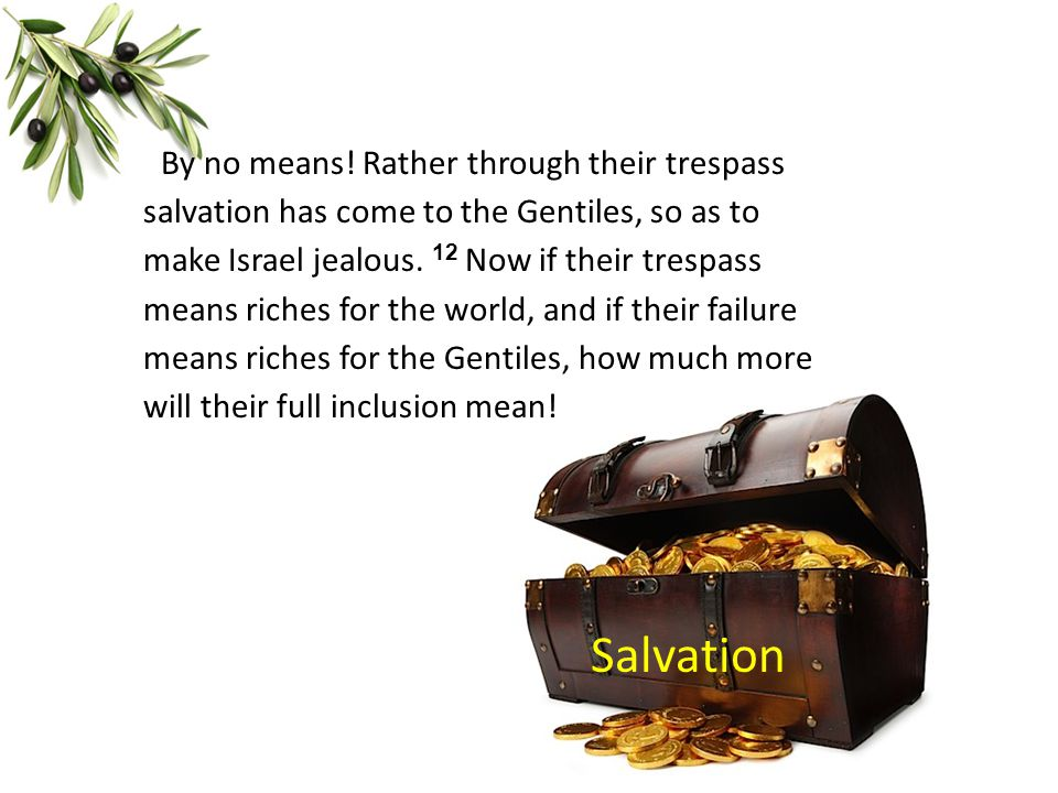 By no means! Rather through their trespass salvation has come to the Gentiles, so as to make Israel jealous. 12 Now if their trespass means riches for the world, and if their failure means riches for the Gentiles, how much more will their full inclusion mean!
