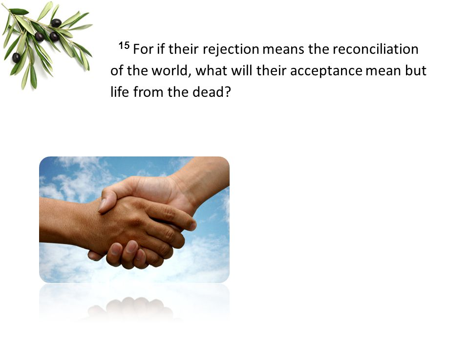 15 For if their rejection means the reconciliation of the world, what will their acceptance mean but life from the dead