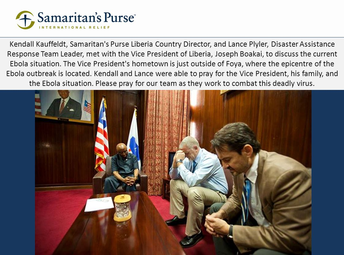 Kendall Kauffeldt, Samaritan s Purse Liberia Country Director, and Lance Plyler, Disaster Assistance Response Team Leader, met with the Vice President of Liberia, Joseph Boakai, to discuss the current Ebola situation.