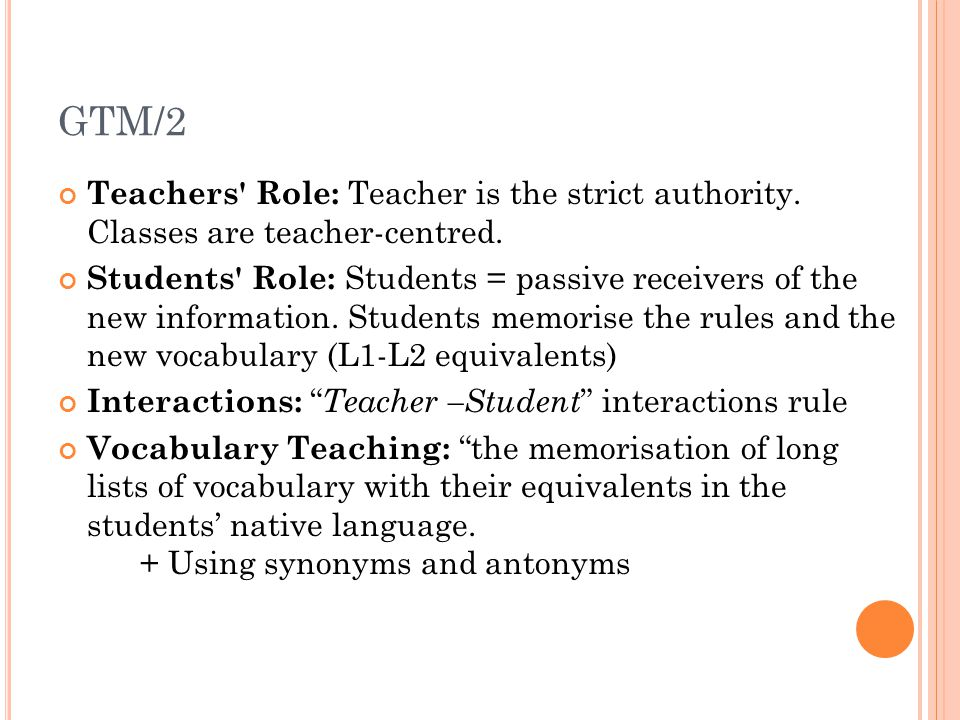 GTM/2 Teachers Role: Teacher is the strict authority. Classes are teacher-centred.