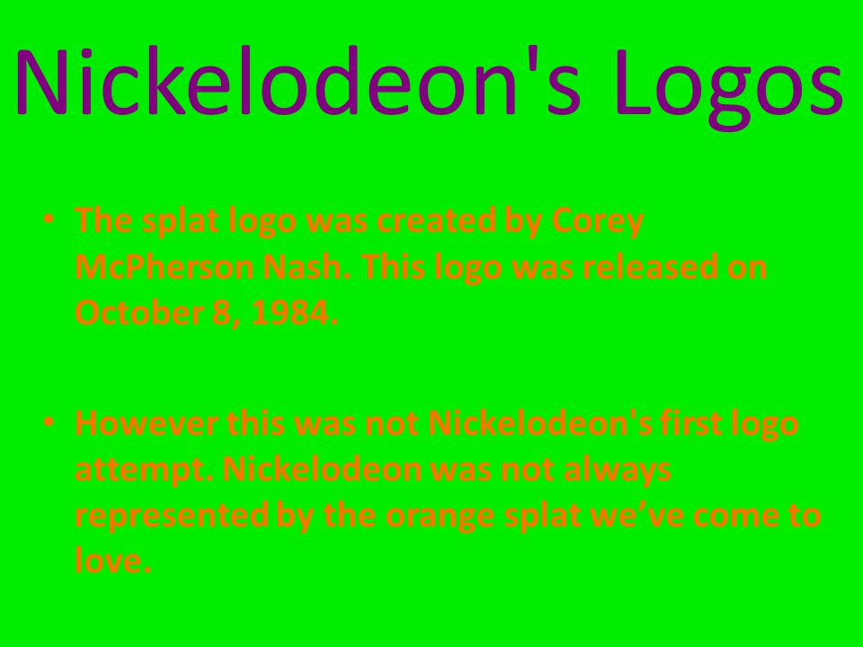 Nickelodeon s Logos The splat logo was created by Corey McPherson Nash. This logo was released on October 8, 1984.