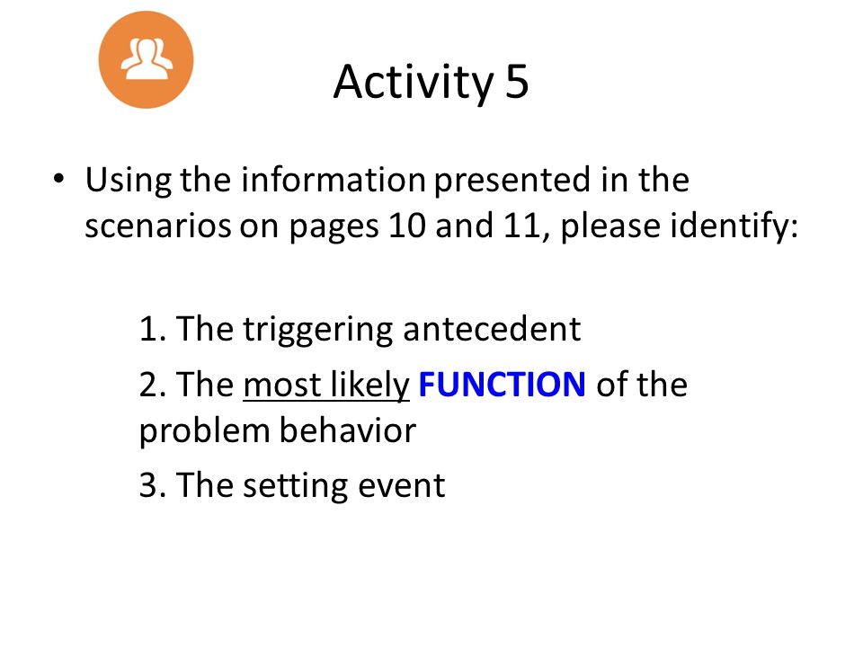 Activity 5 Using the information presented in the scenarios on pages 10 and 11, please identify: 1. The triggering antecedent.