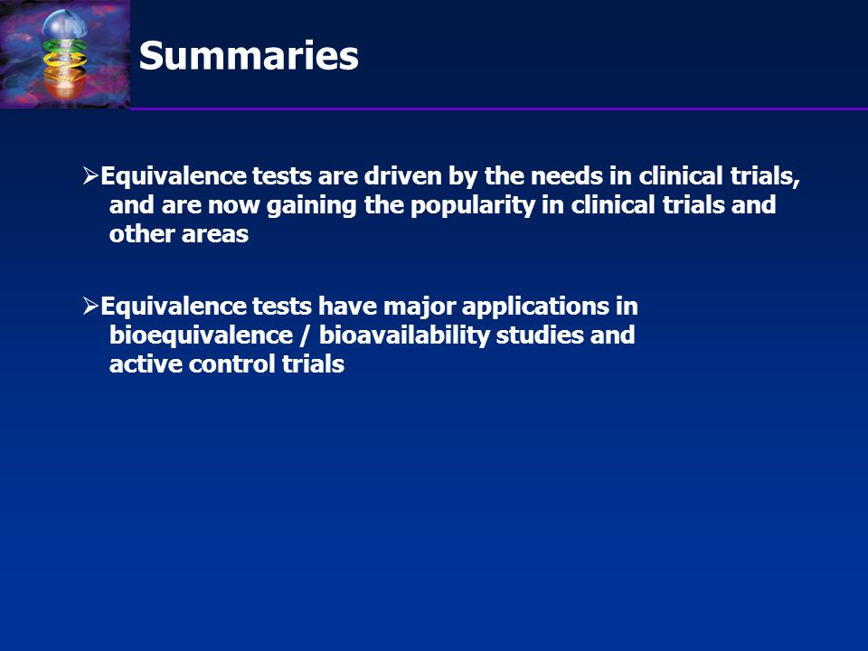 Summaries Equivalence tests are driven by the needs in clinical trials, and are now gaining the popularity in clinical trials and.