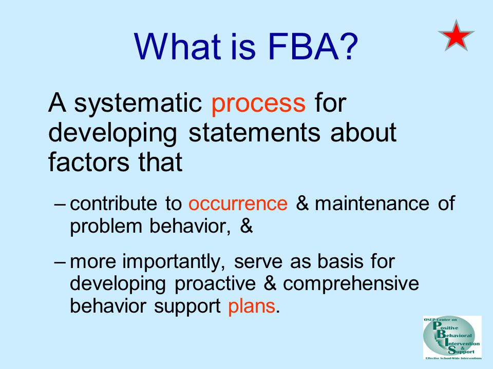 What is FBA A systematic process for developing statements about factors that. contribute to occurrence & maintenance of problem behavior, &