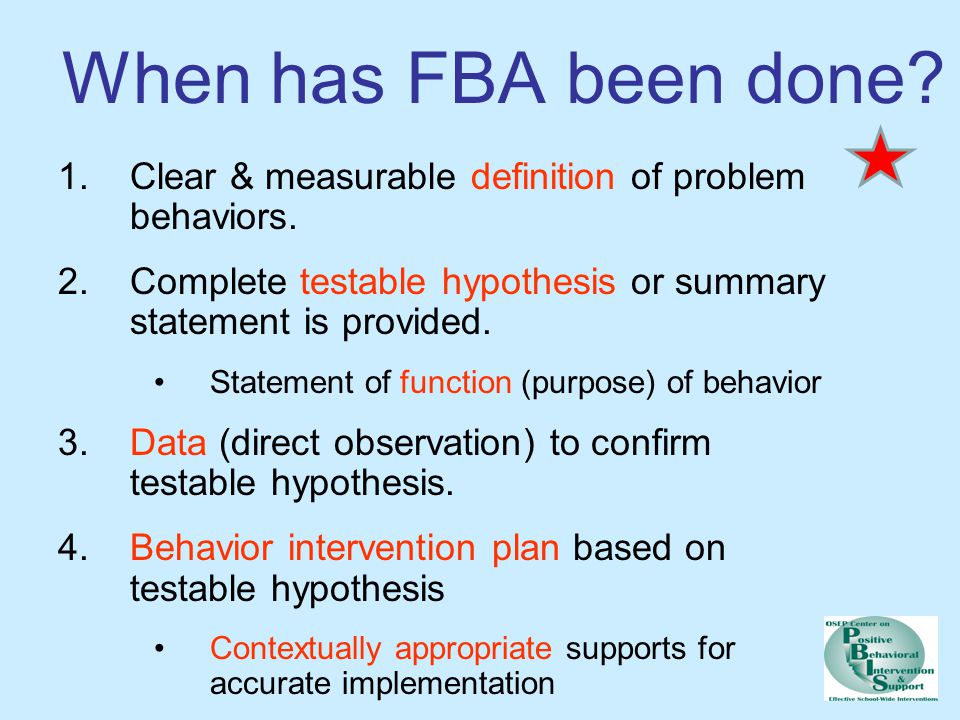 When has FBA been done Clear & measurable definition of problem behaviors. Complete testable hypothesis or summary statement is provided.
