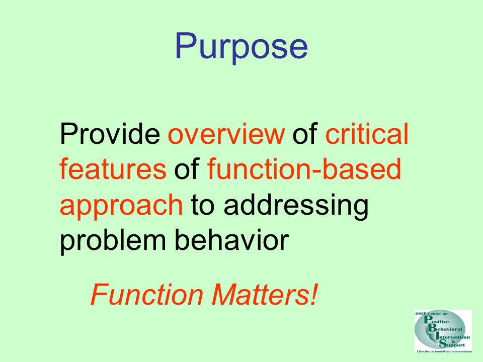 Purpose Provide overview of critical features of function-based approach to addressing problem behavior.