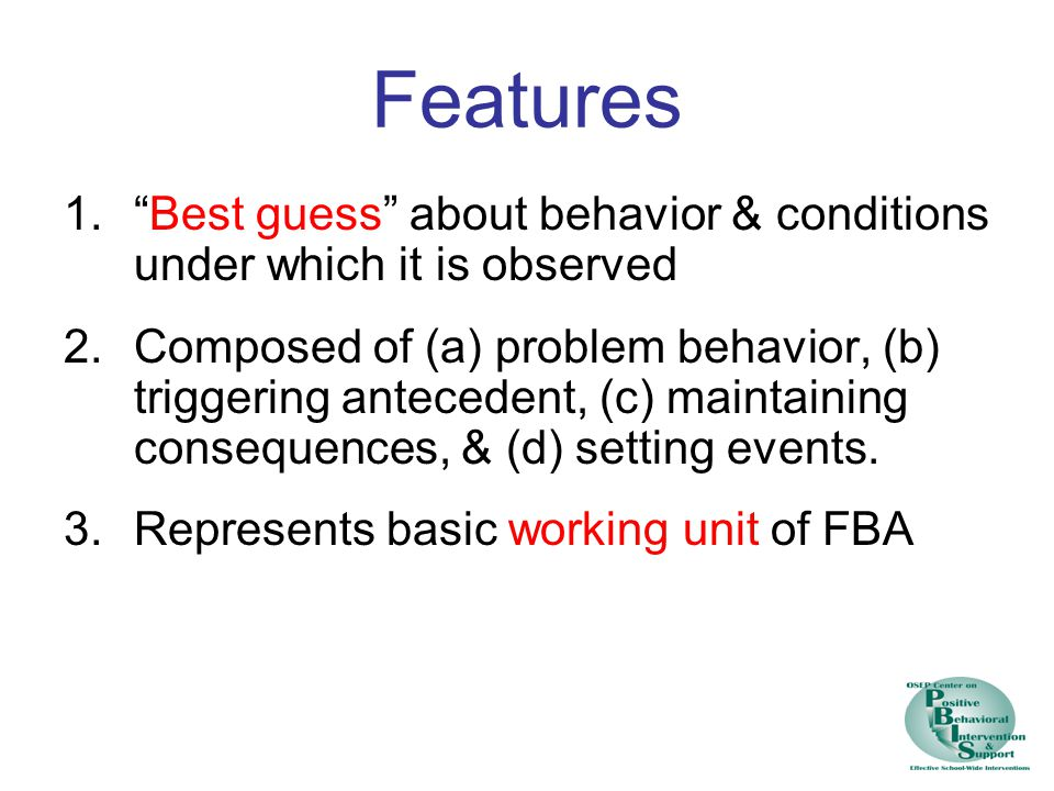 Features Best guess about behavior & conditions under which it is observed.
