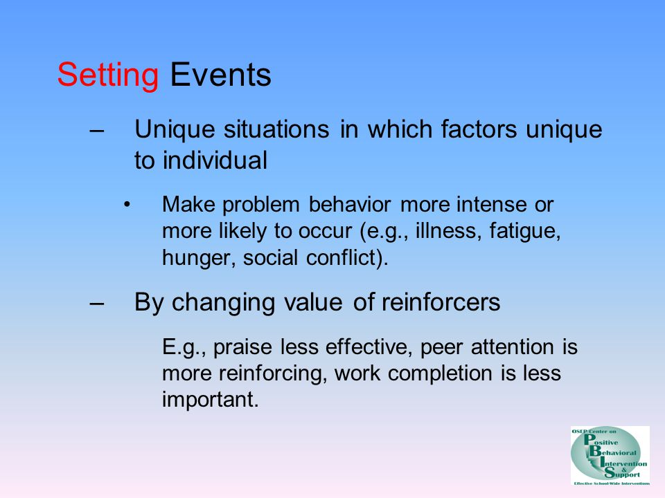 Setting Events Unique situations in which factors unique to individual