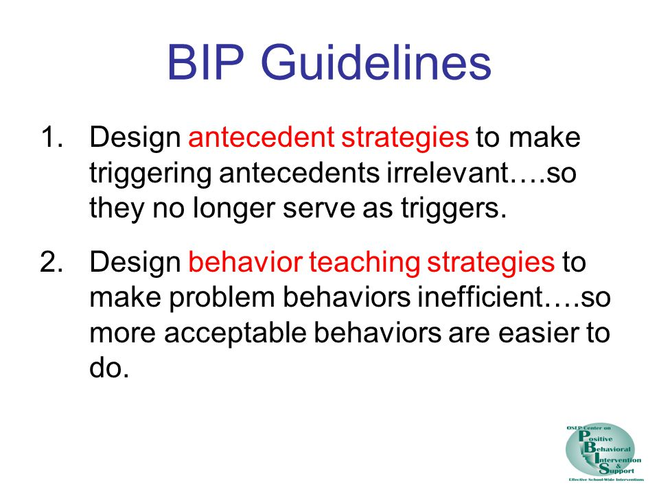 BIP Guidelines Design antecedent strategies to make triggering antecedents irrelevant….so they no longer serve as triggers.