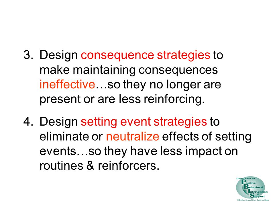 3. Design consequence strategies to make maintaining consequences ineffective…so they no longer are present or are less reinforcing.