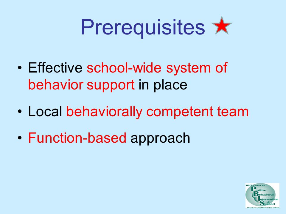Prerequisites Effective school-wide system of behavior support in place. Local behaviorally competent team.