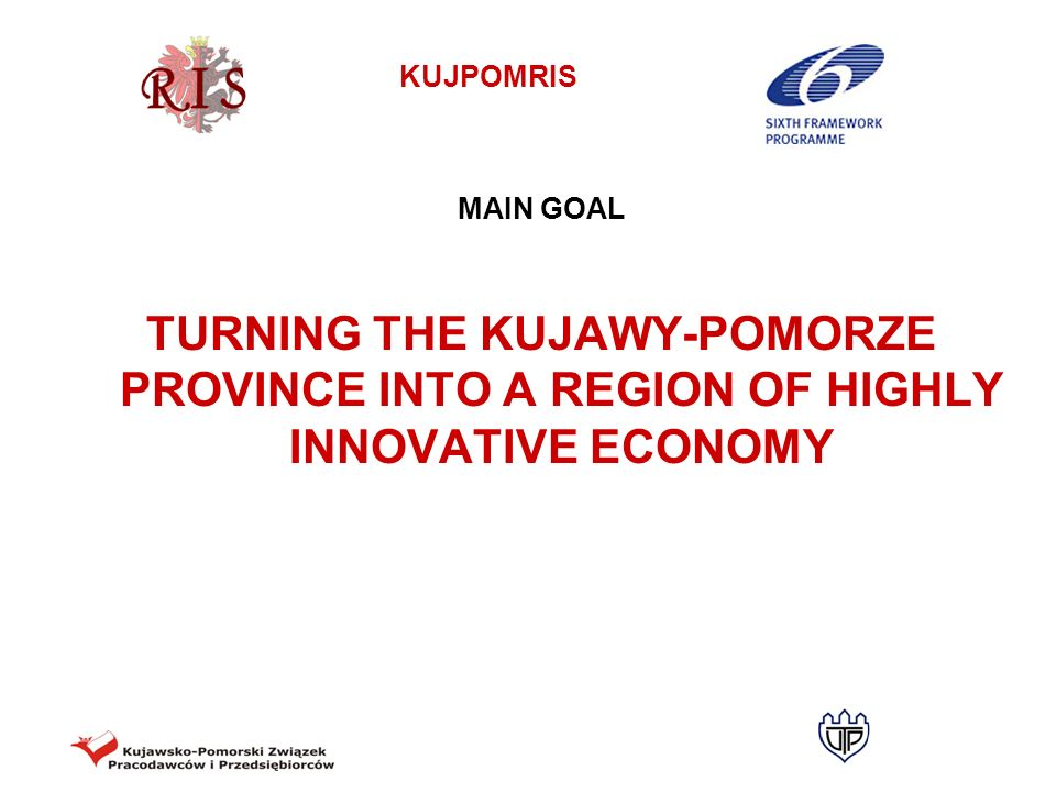 MAIN GOAL TURNING THE KUJAWY-POMORZE PROVINCE INTO A REGION OF HIGHLY INNOVATIVE ECONOMY
