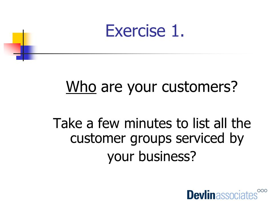 Take a few minutes to list all the customer groups serviced by