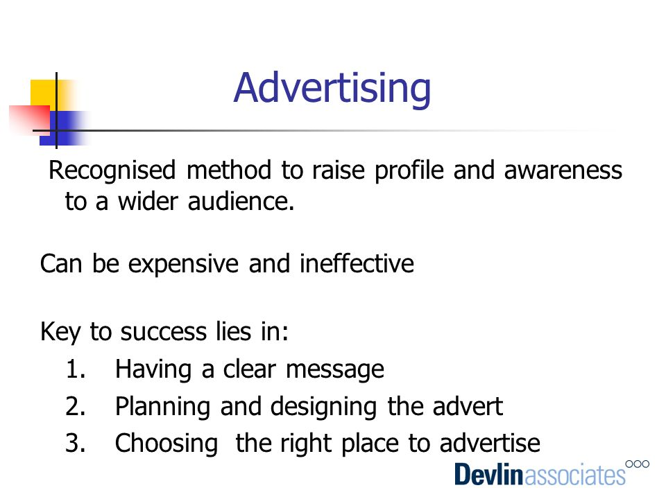 Advertising Recognised method to raise profile and awareness to a wider audience. Can be expensive and ineffective.