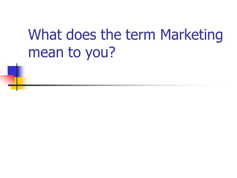 What does the term Marketing mean to you