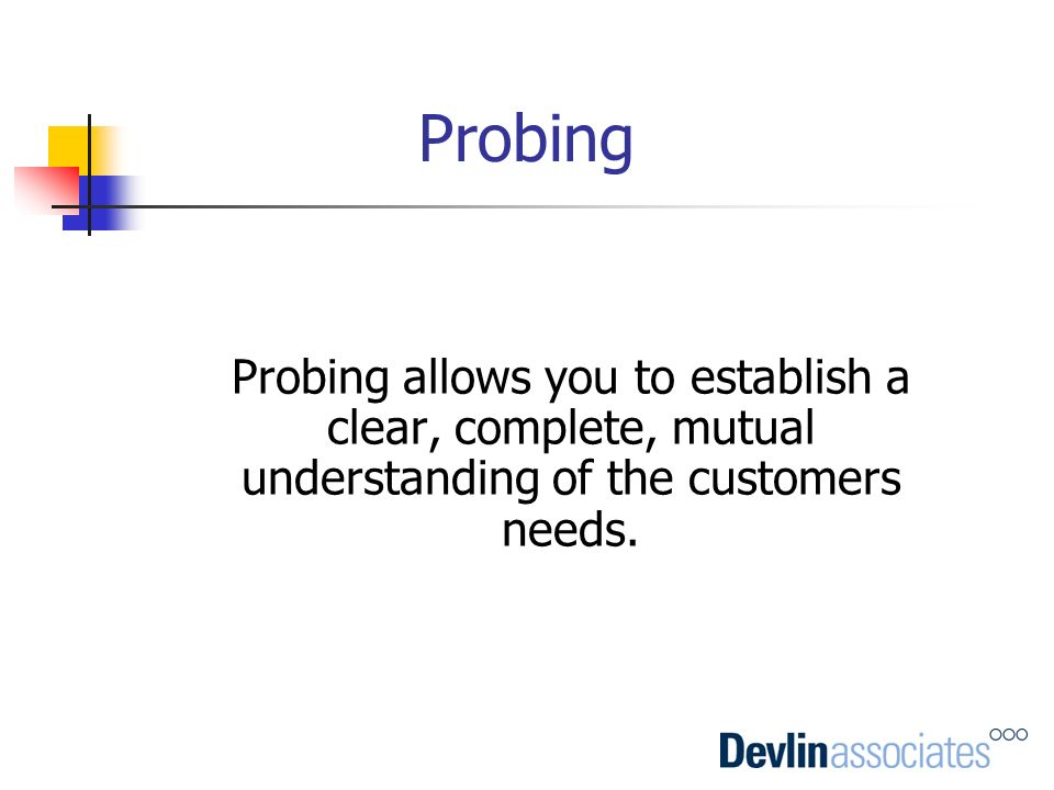 Probing Probing allows you to establish a clear, complete, mutual understanding of the customers needs.