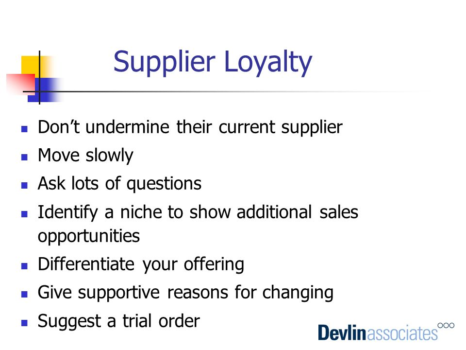 Supplier Loyalty Don't undermine their current supplier Move slowly