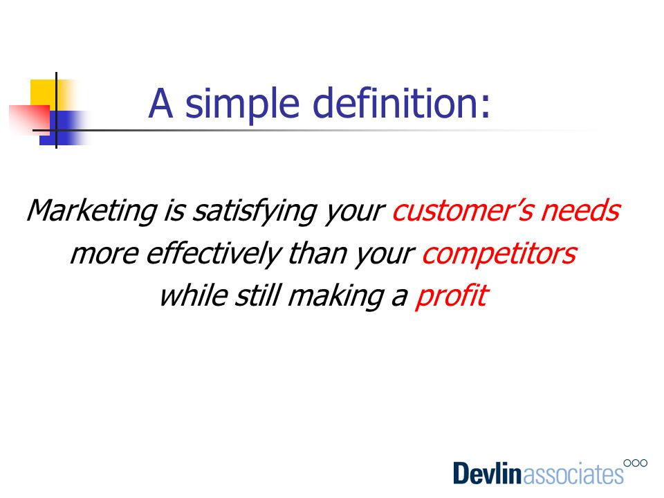 A simple definition: Marketing is satisfying your customer's needs