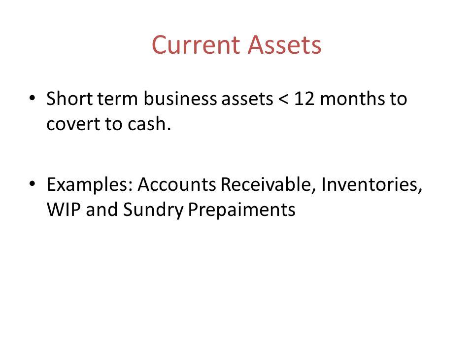 Current AssetsShort term business assets < 12 months to covert to cash.