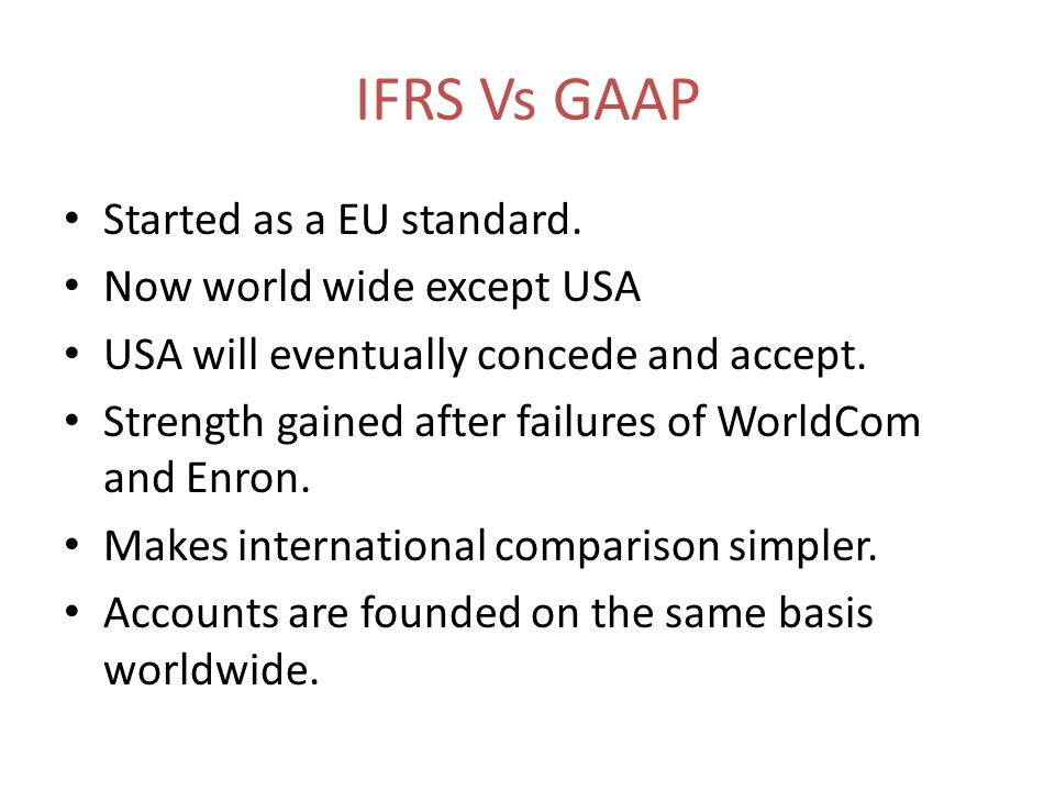 IFRS Vs GAAP Started as a EU standard. Now world wide except USA