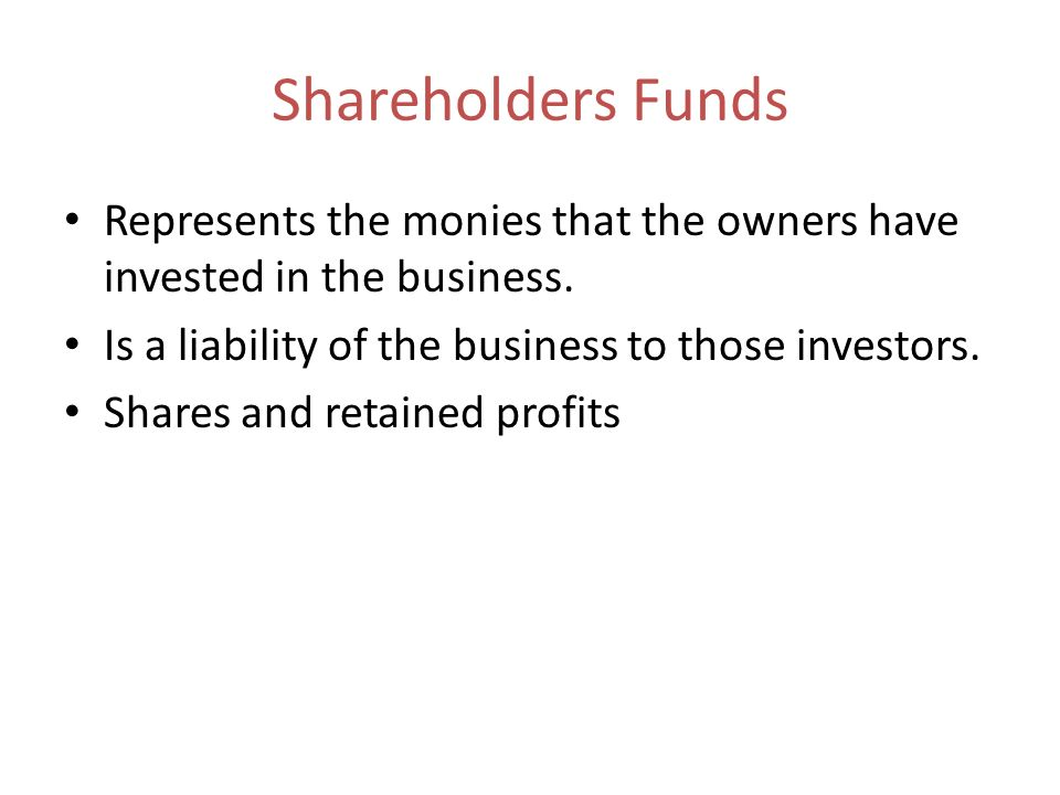 Shareholders FundsRepresents the monies that the owners have invested in the business. Is a liability of the business to those investors.