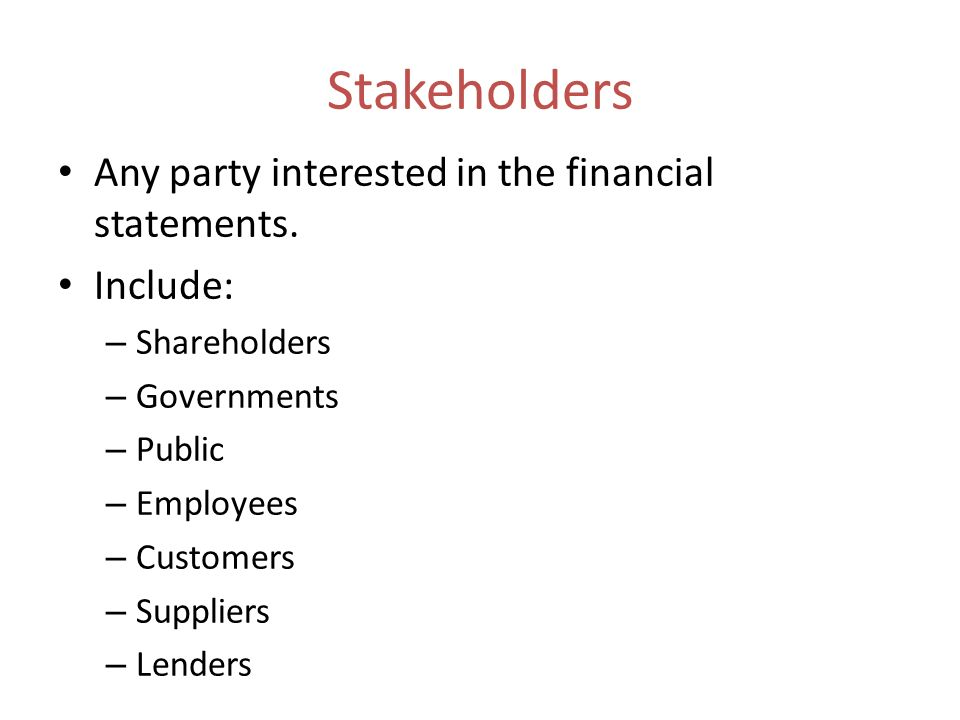 Stakeholders Any party interested in the financial statements.