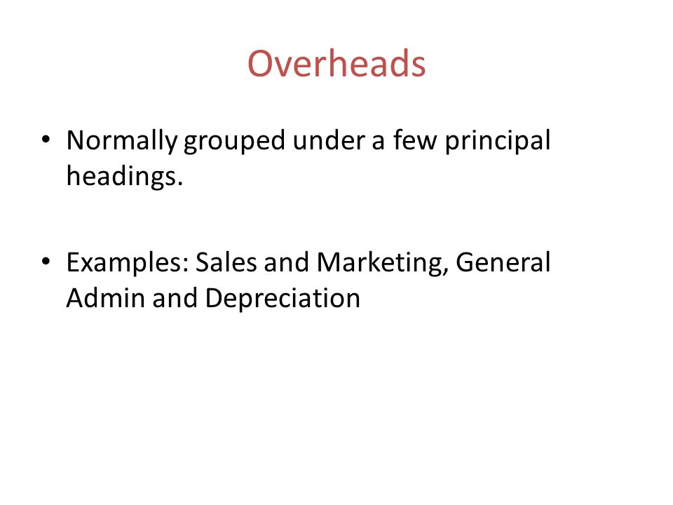 Overheads Normally grouped under a few principal headings.