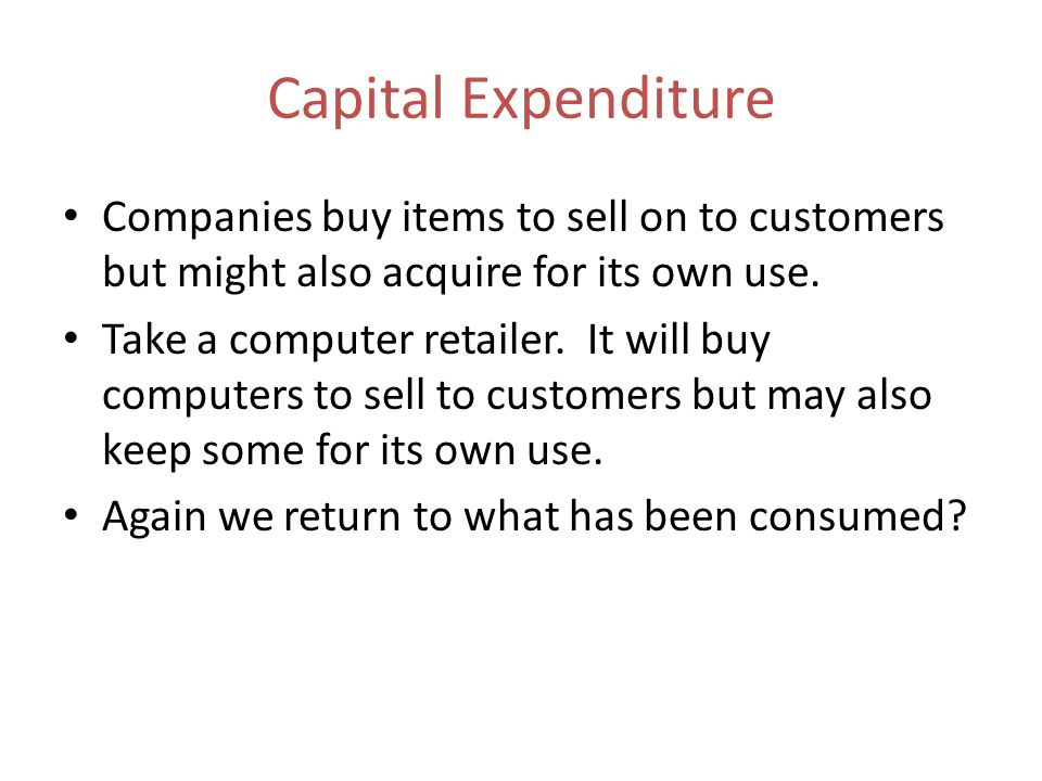 Capital Expenditure Companies buy items to sell on to customers but might also acquire for its own use.