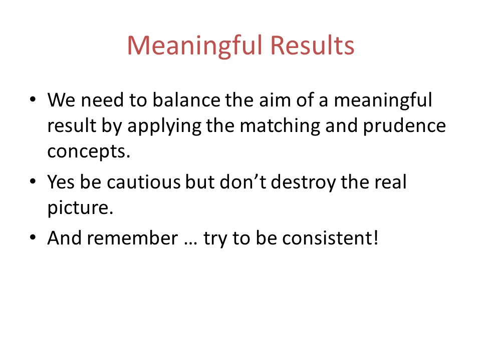 Meaningful Results We need to balance the aim of a meaningful result by applying the matching and prudence concepts.