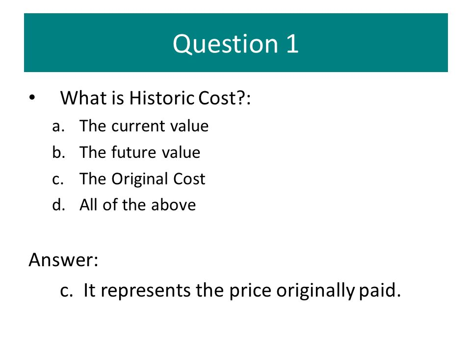 Question 1 What is Historic Cost : Answer: