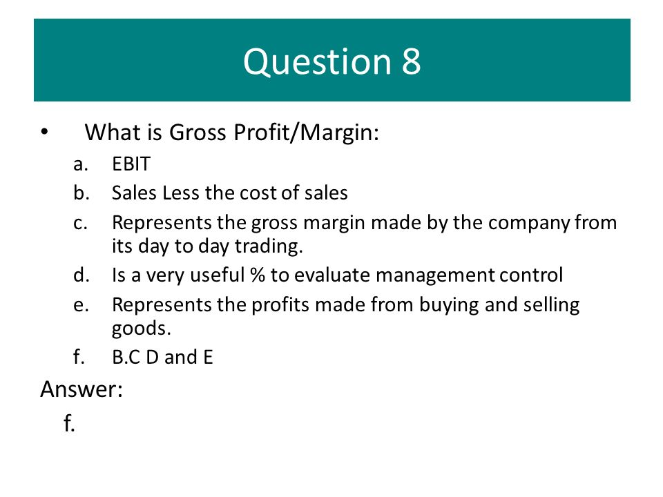 Question 8 What is Gross Profit/Margin: Answer: f. EBIT