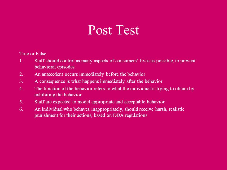 Post Test True or False. Staff should control as many aspects of consumers' lives as possible, to prevent behavioral episodes.