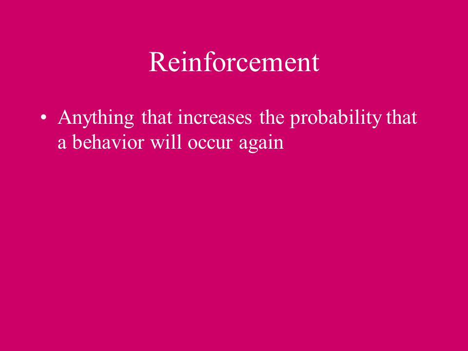 Reinforcement Anything that increases the probability that a behavior will occur again