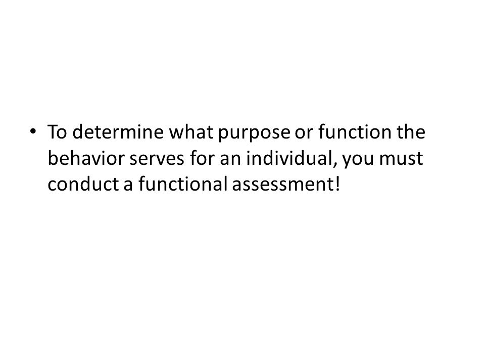 To determine what purpose or function the behavior serves for an individual, you must conduct a functional assessment!