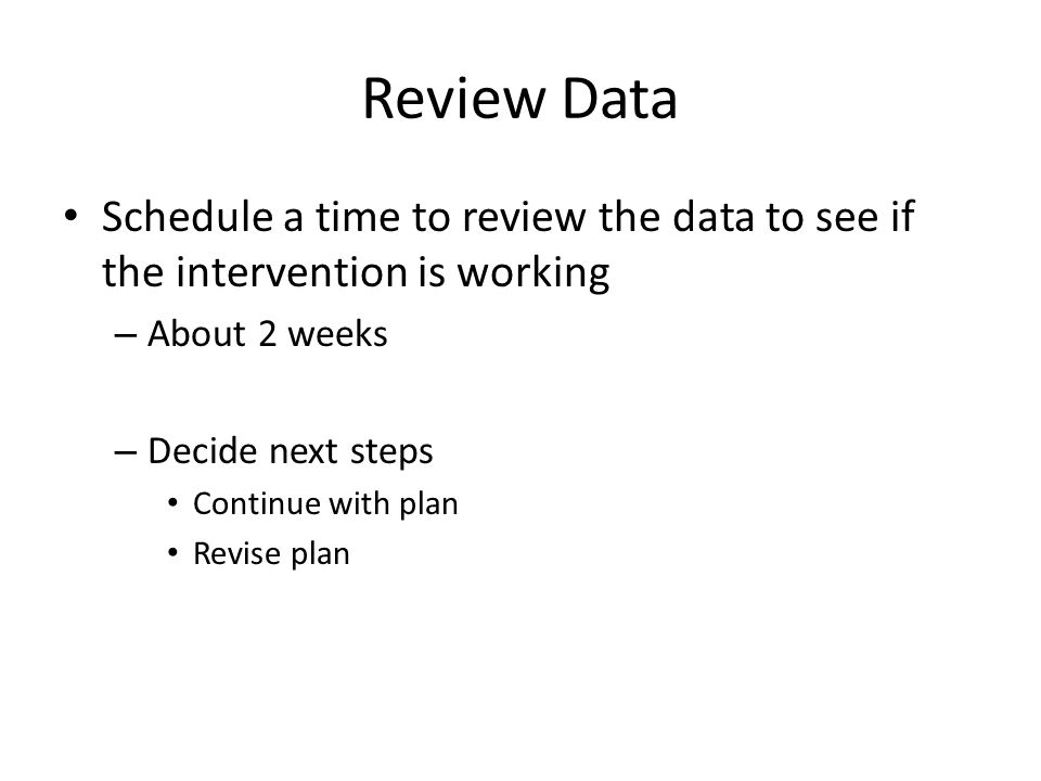 Review Data Schedule a time to review the data to see if the intervention is working. About 2 weeks.