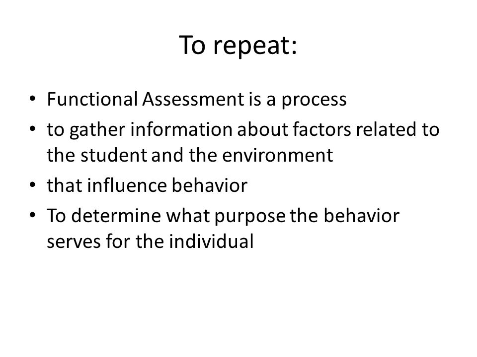 To repeat: Functional Assessment is a process