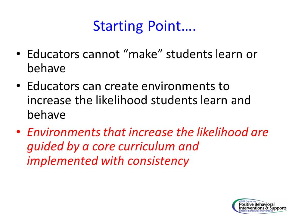 Starting Point…. Educators cannot make students learn or behave