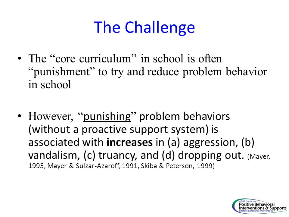 The Challenge The core curriculum in school is often punishment to try and reduce problem behavior in school.