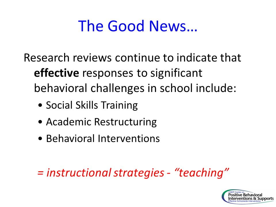 The Good News… Research reviews continue to indicate that effective responses to significant behavioral challenges in school include:
